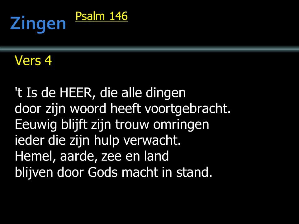 Psalm 146 Vers 4 't Is de HEER, die alle dingen door zijn woord heeft voortgebracht. Eeuwig blijft zijn trouw omringen ieder die zijn hulp verwacht. H