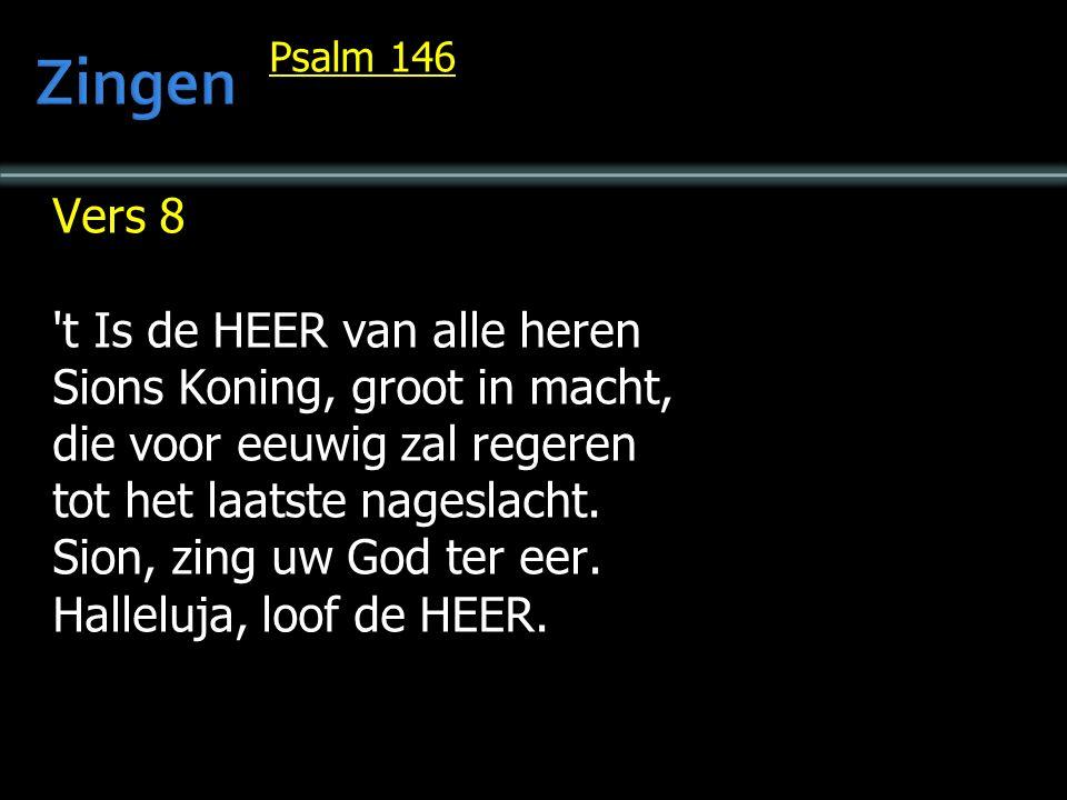 Psalm 146 Vers 8 't Is de HEER van alle heren Sions Koning, groot in macht, die voor eeuwig zal regeren tot het laatste nageslacht. Sion, zing uw God