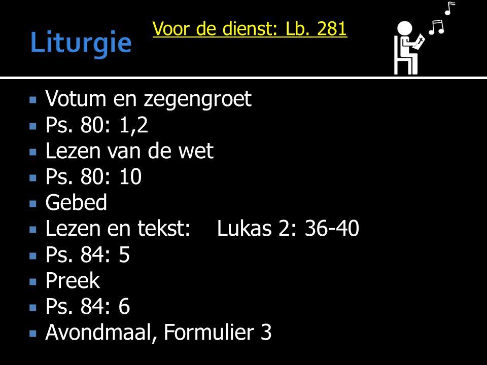  Votum en zegengroet  Ps. 80: 1,2  Lezen van de wet  Ps. 80: 10  Gebed  Lezen en tekst:Lukas 2: 36-40  Ps. 84: 5  Preek  Ps. 84: 6  Avondmaa