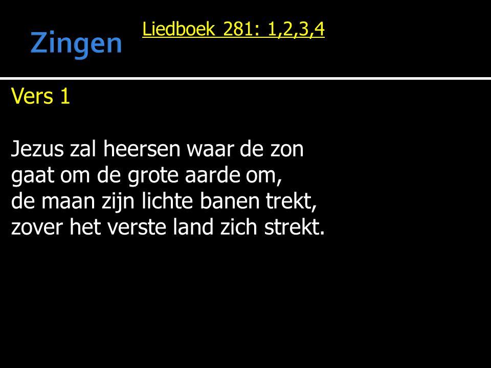 Liedboek 281: 1,2,3,4 Vers 1 Jezus zal heersen waar de zon gaat om de grote aarde om, de maan zijn lichte banen trekt, zover het verste land zich stre