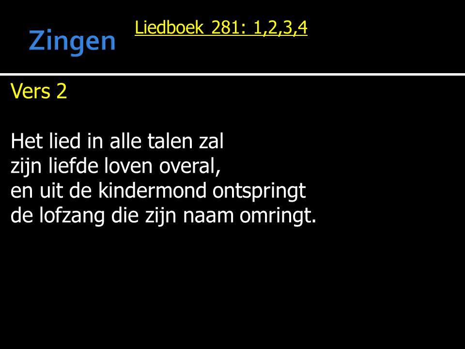 Liedboek 281: 1,2,3,4 Vers 2 Het lied in alle talen zal zijn liefde loven overal, en uit de kindermond ontspringt de lofzang die zijn naam omringt.