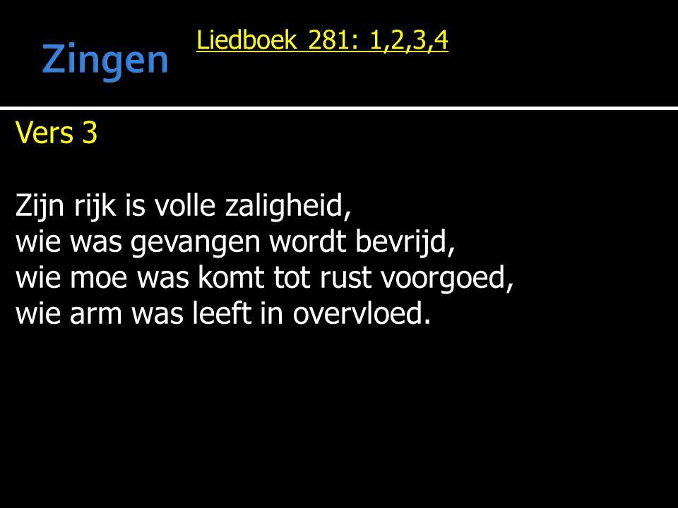 Liedboek 281: 1,2,3,4 Vers 3 Zijn rijk is volle zaligheid, wie was gevangen wordt bevrijd, wie moe was komt tot rust voorgoed, wie arm was leeft in overvloed.