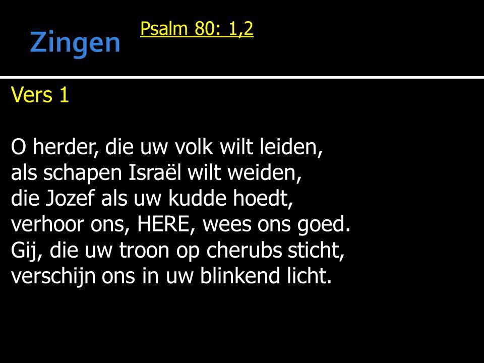 Psalm 80: 1,2 Vers 1 O herder, die uw volk wilt leiden, als schapen Israël wilt weiden, die Jozef als uw kudde hoedt, verhoor ons, HERE, wees ons goed.