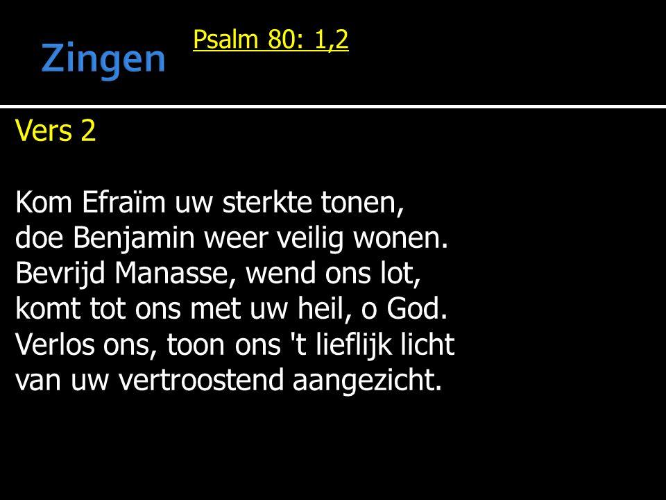 Psalm 80: 1,2 Vers 2 Kom Efraïm uw sterkte tonen, doe Benjamin weer veilig wonen. Bevrijd Manasse, wend ons lot, komt tot ons met uw heil, o God. Verl