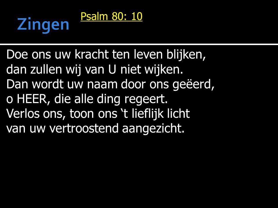 Psalm 80: 10 Doe ons uw kracht ten leven blijken, dan zullen wij van U niet wijken. Dan wordt uw naam door ons geëerd, o HEER, die alle ding regeert.