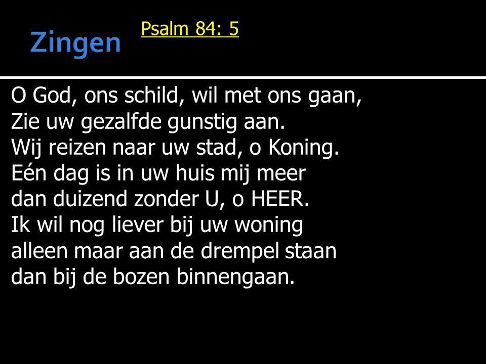 Psalm 84: 5 O God, ons schild, wil met ons gaan, Zie uw gezalfde gunstig aan. Wij reizen naar uw stad, o Koning. Eén dag is in uw huis mij meer dan du