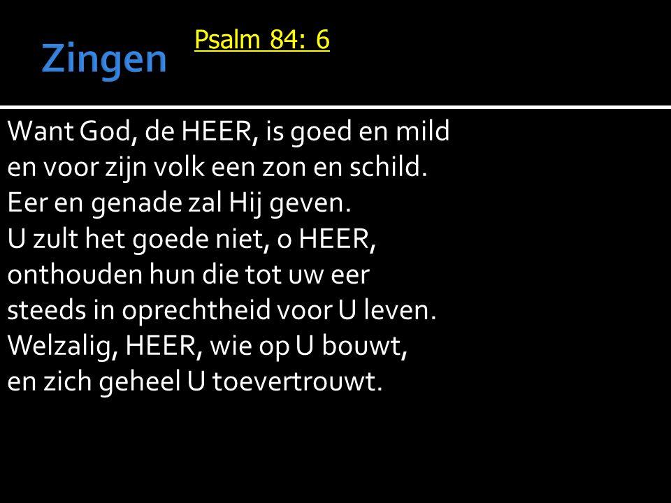 Psalm 84: 6 Want God, de HEER, is goed en mild en voor zijn volk een zon en schild. Eer en genade zal Hij geven. U zult het goede niet, o HEER, onthou
