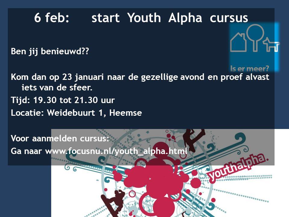 6 feb: start Youth Alpha cursus Ben jij benieuwd?? Kom dan op 23 januari naar de gezellige avond en proef alvast iets van de sfeer. Tijd: 19.30 tot 21