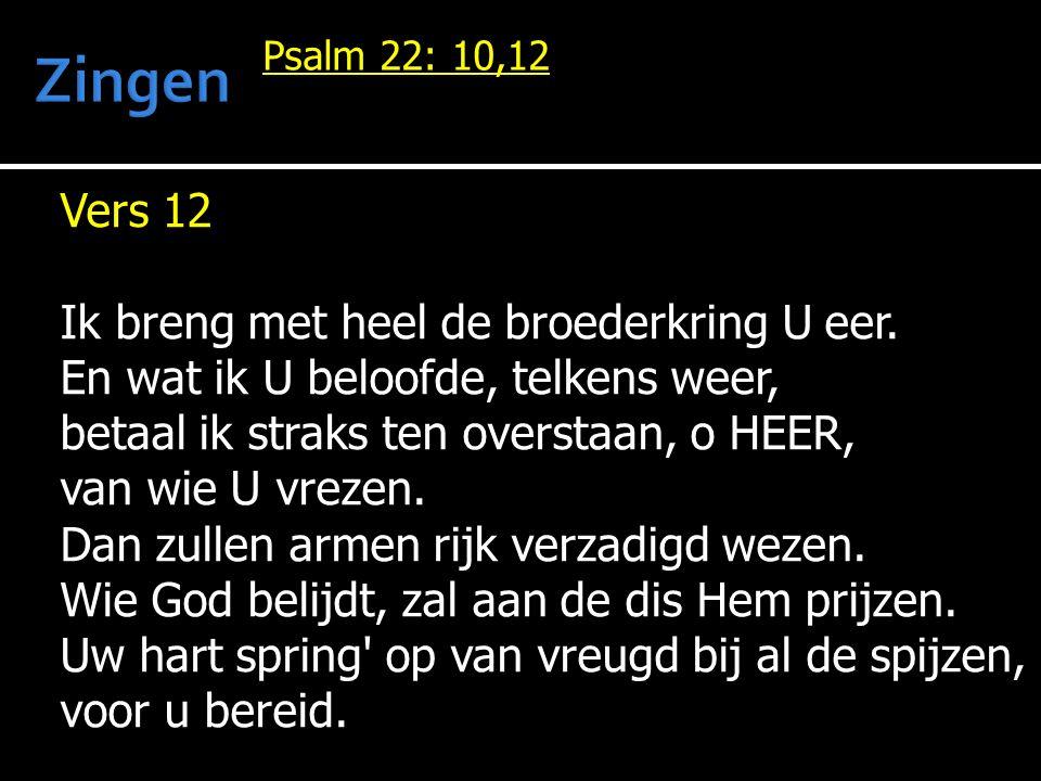 Vers 12 Ik breng met heel de broederkring U eer. En wat ik U beloofde, telkens weer, betaal ik straks ten overstaan, o HEER, van wie U vrezen. Dan zul