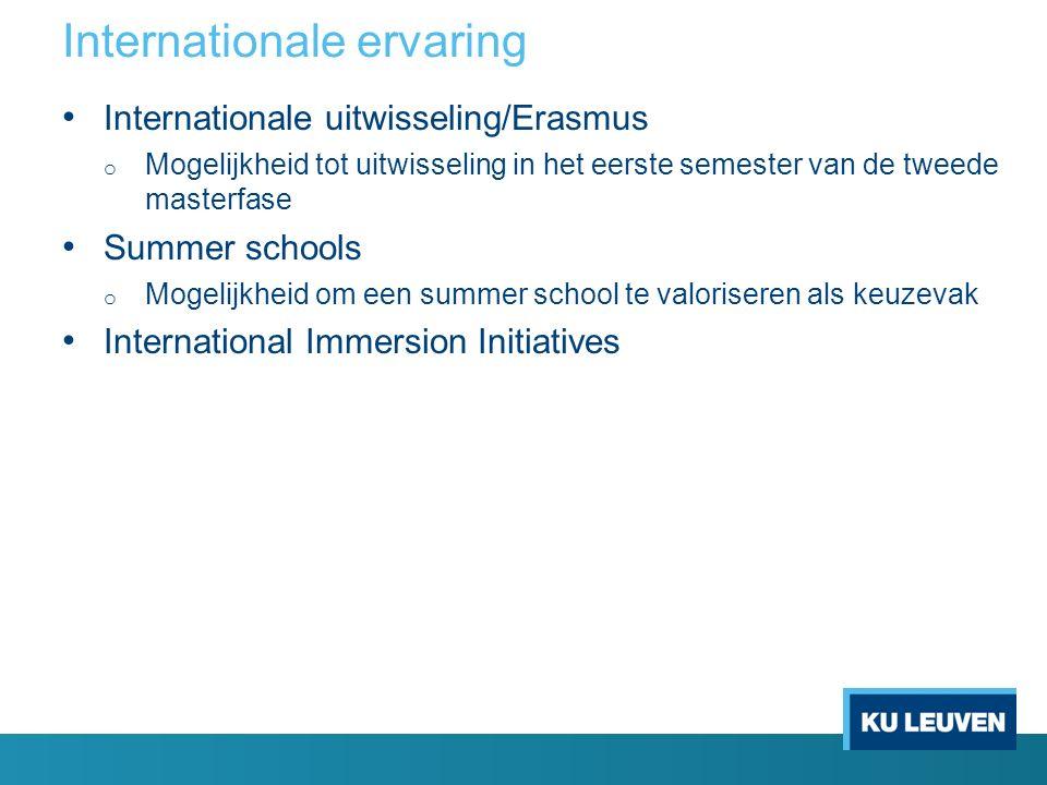 Internationale ervaring Internationale uitwisseling/Erasmus o Mogelijkheid tot uitwisseling in het eerste semester van de tweede masterfase Summer schools o Mogelijkheid om een summer school te valoriseren als keuzevak International Immersion Initiatives