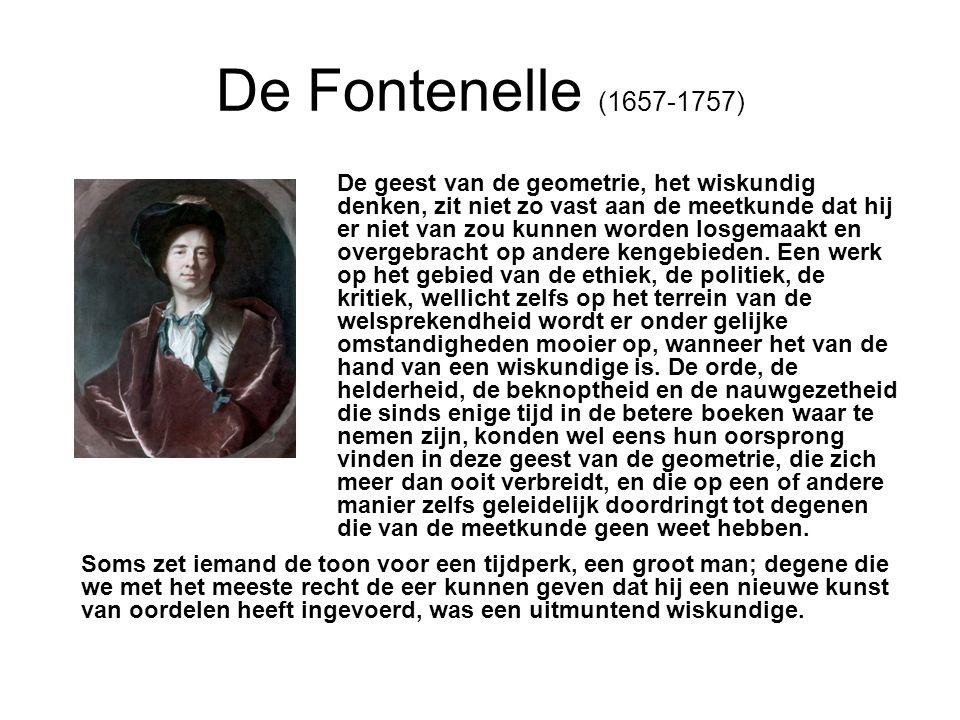 De Fontenelle (1657-1757) De geest van de geometrie, het wiskundig denken, zit niet zo vast aan de meetkunde dat hij er niet van zou kunnen worden losgemaakt en overgebracht op andere kengebieden.