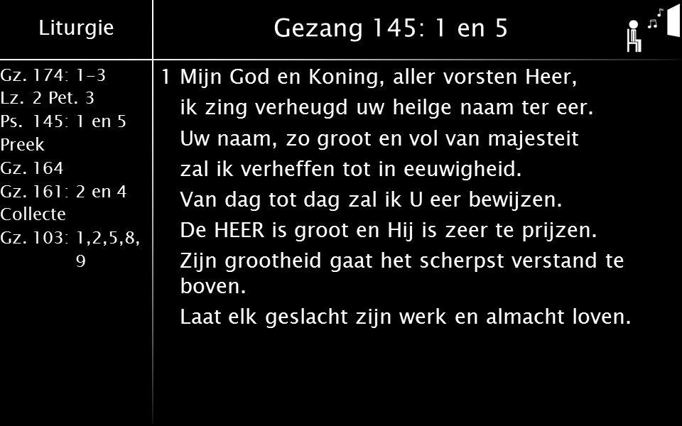 Liturgie Gz.174: 1-3 Lz.2 Pet. 3 Ps.145: 1 en 5 Preek Gz.164 Gz.161: 2 en 4 Collecte Gz.103: 1,2,5,8, 9 Gezang 145: 1 en 5 1Mijn God en Koning, aller