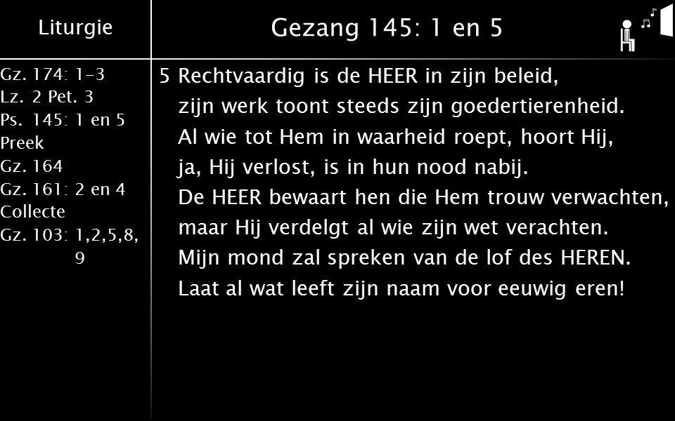 Liturgie Gz.174: 1-3 Lz.2 Pet. 3 Ps.145: 1 en 5 Preek Gz.164 Gz.161: 2 en 4 Collecte Gz.103: 1,2,5,8, 9 Gezang 145: 1 en 5 5Rechtvaardig is de HEER in
