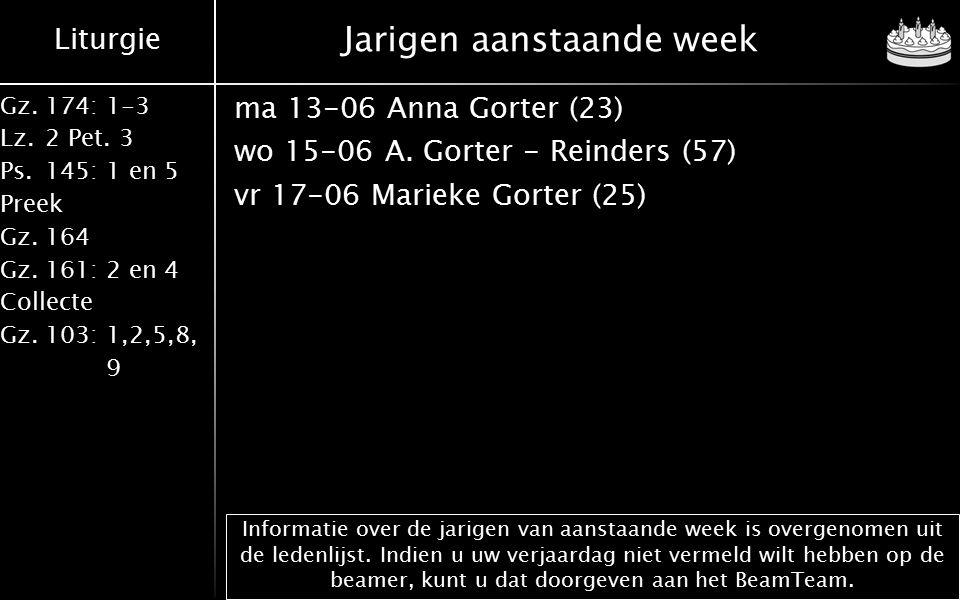 Liturgie Gz.174: 1-3 Lz.2 Pet. 3 Ps.145: 1 en 5 Preek Gz.164 Gz.161: 2 en 4 Collecte Gz.103: 1,2,5,8, 9 Jarigen aanstaande week ma 13-06 Anna Gorter (