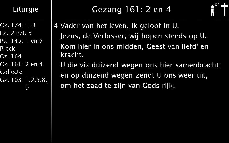 Liturgie Gz.174: 1-3 Lz.2 Pet. 3 Ps.145: 1 en 5 Preek Gz.164 Gz.161: 2 en 4 Collecte Gz.103: 1,2,5,8, 9 Gezang 161: 2 en 4 4Vader van het leven, ik ge