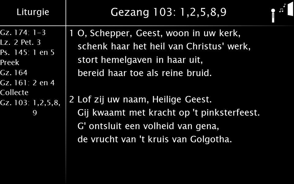 Liturgie Gz.174: 1-3 Lz.2 Pet. 3 Ps.145: 1 en 5 Preek Gz.164 Gz.161: 2 en 4 Collecte Gz.103: 1,2,5,8, 9 Gezang 103: 1,2,5,8,9 1O, Schepper, Geest, woo
