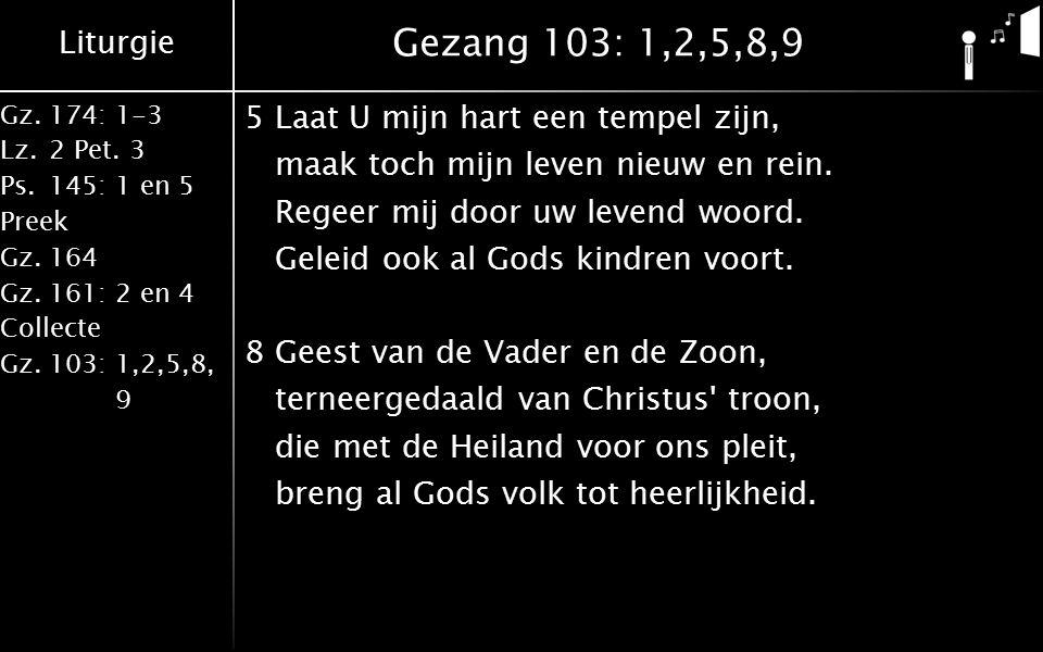 Liturgie Gz.174: 1-3 Lz.2 Pet. 3 Ps.145: 1 en 5 Preek Gz.164 Gz.161: 2 en 4 Collecte Gz.103: 1,2,5,8, 9 Gezang 103: 1,2,5,8,9 5Laat U mijn hart een te