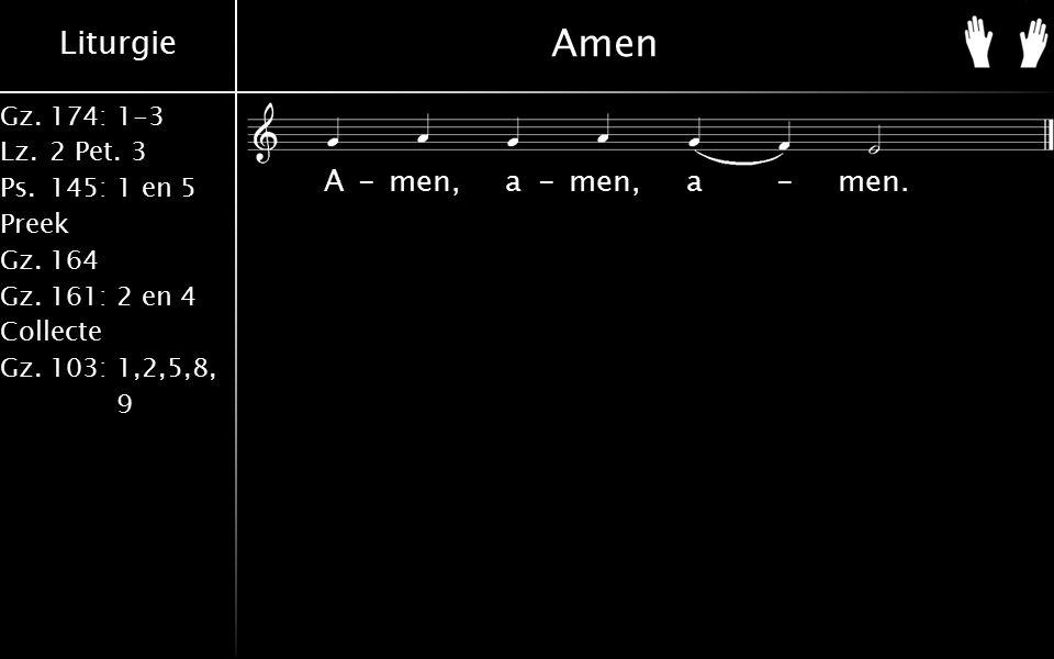 Liturgie Gz.174: 1-3 Lz.2 Pet. 3 Ps.145: 1 en 5 Preek Gz.164 Gz.161: 2 en 4 Collecte Gz.103: 1,2,5,8, 9 Amen A-men, a-men, a-men.