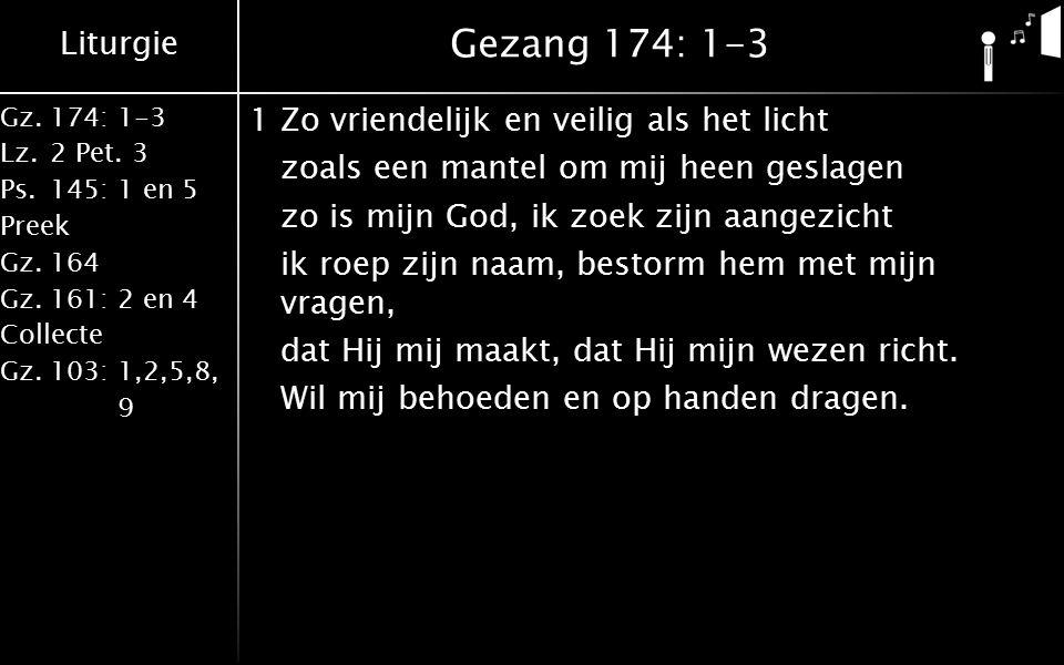 Liturgie Gz.174: 1-3 Lz.2 Pet. 3 Ps.145: 1 en 5 Preek Gz.164 Gz.161: 2 en 4 Collecte Gz.103: 1,2,5,8, 9 Gezang 174: 1-3 1Zo vriendelijk en veilig als