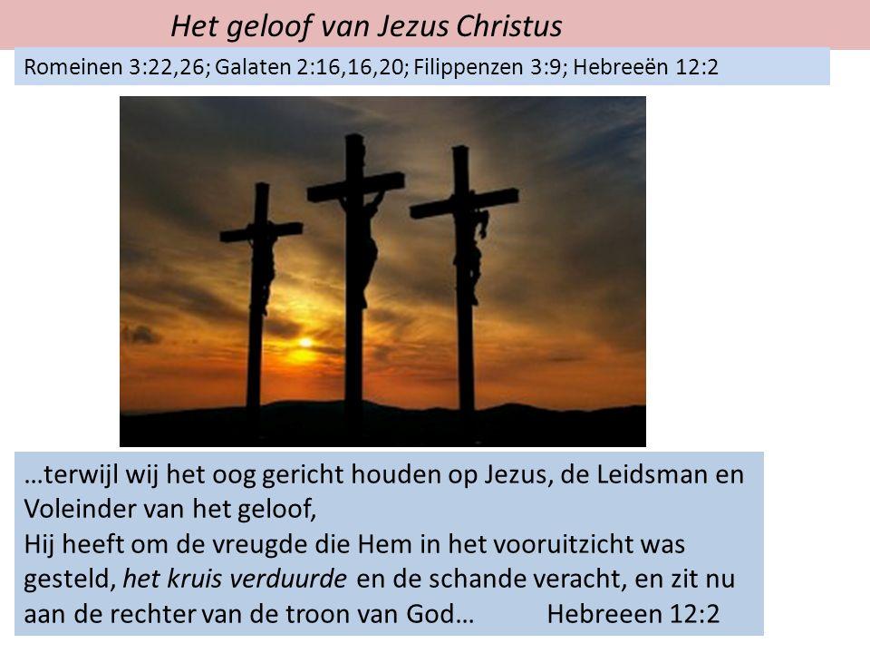Het geloof van Jezus Christus Romeinen 3:22,26; Galaten 2:16,16,20; Filippenzen 3:9; Hebreeën 12:2 …terwijl wij het oog gericht houden op Jezus, de Leidsman en Voleinder van het geloof, Hij heeft om de vreugde die Hem in het vooruitzicht was gesteld, het kruis verduurde en de schande veracht, en zit nu aan de rechter van de troon van God… Hebreeen 12:2