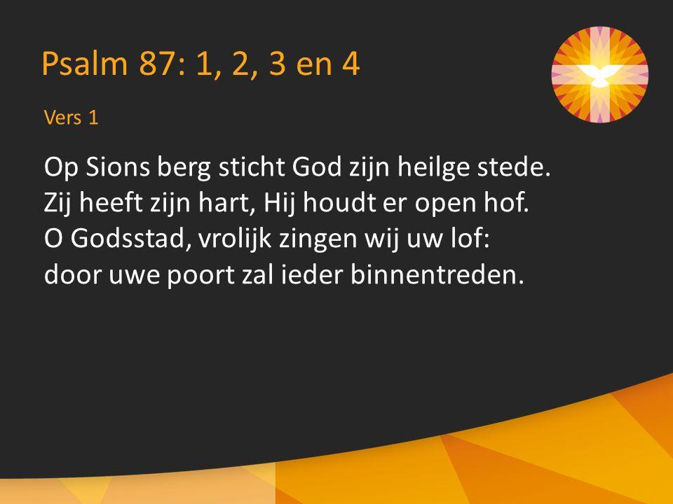 Vers 1 Psalm 87: 1, 2, 3 en 4 Op Sions berg sticht God zijn heilge stede. Zij heeft zijn hart, Hij houdt er open hof. O Godsstad, vrolijk zingen wij u