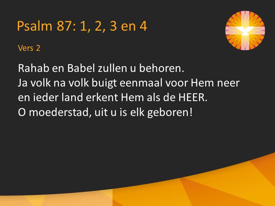 Rahab en Babel zullen u behoren. Ja volk na volk buigt eenmaal voor Hem neer en ieder land erkent Hem als de HEER. O moederstad, uit u is elk geboren!