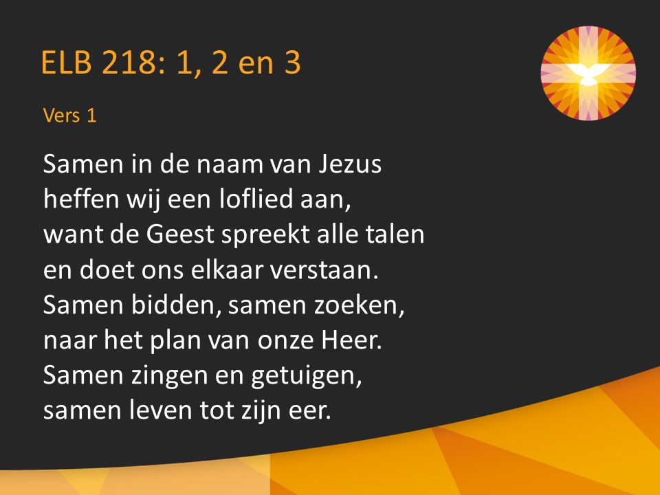 Samen in de naam van Jezus heffen wij een loflied aan, want de Geest spreekt alle talen en doet ons elkaar verstaan. Samen bidden, samen zoeken, naar