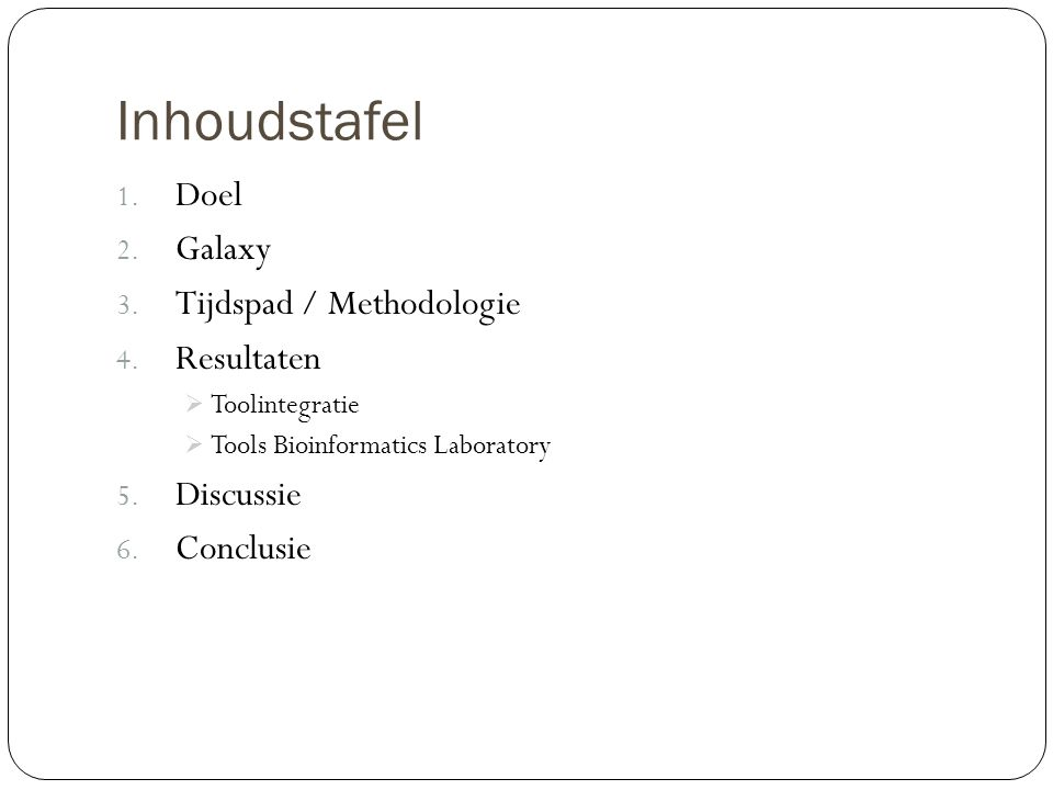 Inhoudstafel 1. Doel 2. Galaxy 3. Tijdspad / Methodologie 4. Resultaten  Toolintegratie  Tools Bioinformatics Laboratory 5. Discussie 6. Conclusie