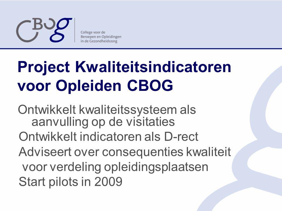 Project Kwaliteitsindicatoren voor Opleiden CBOG Ontwikkelt kwaliteitssysteem als aanvulling op de visitaties Ontwikkelt indicatoren als D-rect Adviseert over consequenties kwaliteit voor verdeling opleidingsplaatsen Start pilots in 2009