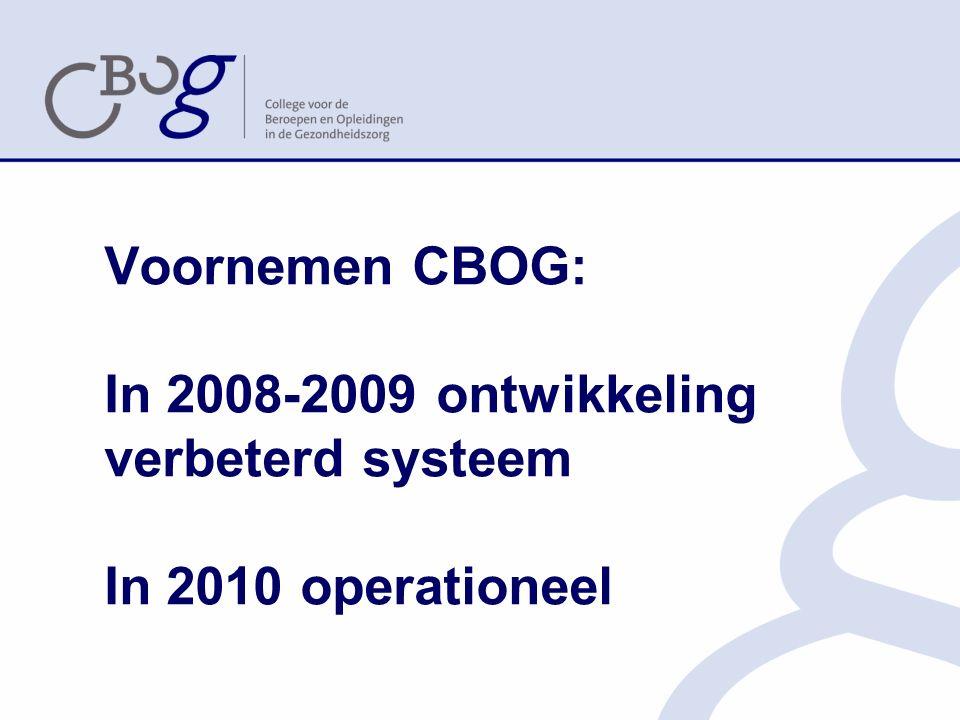 Voornemen CBOG: In 2008-2009 ontwikkeling verbeterd systeem In 2010 operationeel