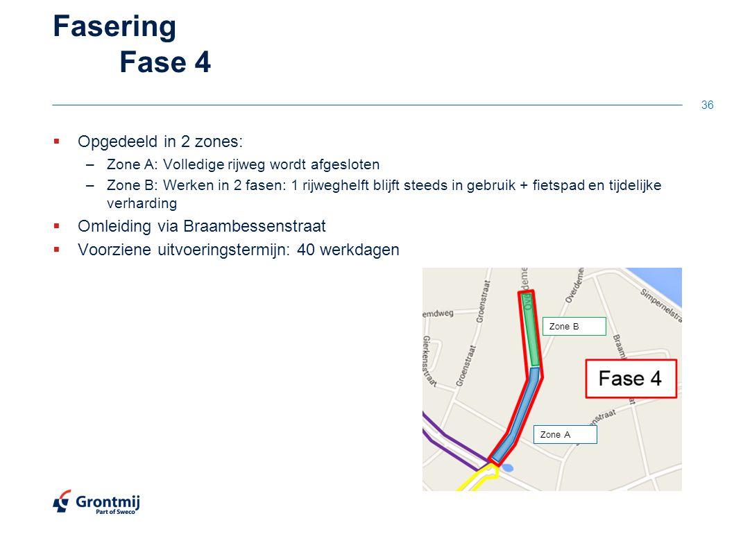 Fasering Fase 4  Opgedeeld in 2 zones: –Zone A: Volledige rijweg wordt afgesloten –Zone B: Werken in 2 fasen: 1 rijweghelft blijft steeds in gebruik + fietspad en tijdelijke verharding  Omleiding via Braambessenstraat  Voorziene uitvoeringstermijn: 40 werkdagen 36 Zone B Zone A