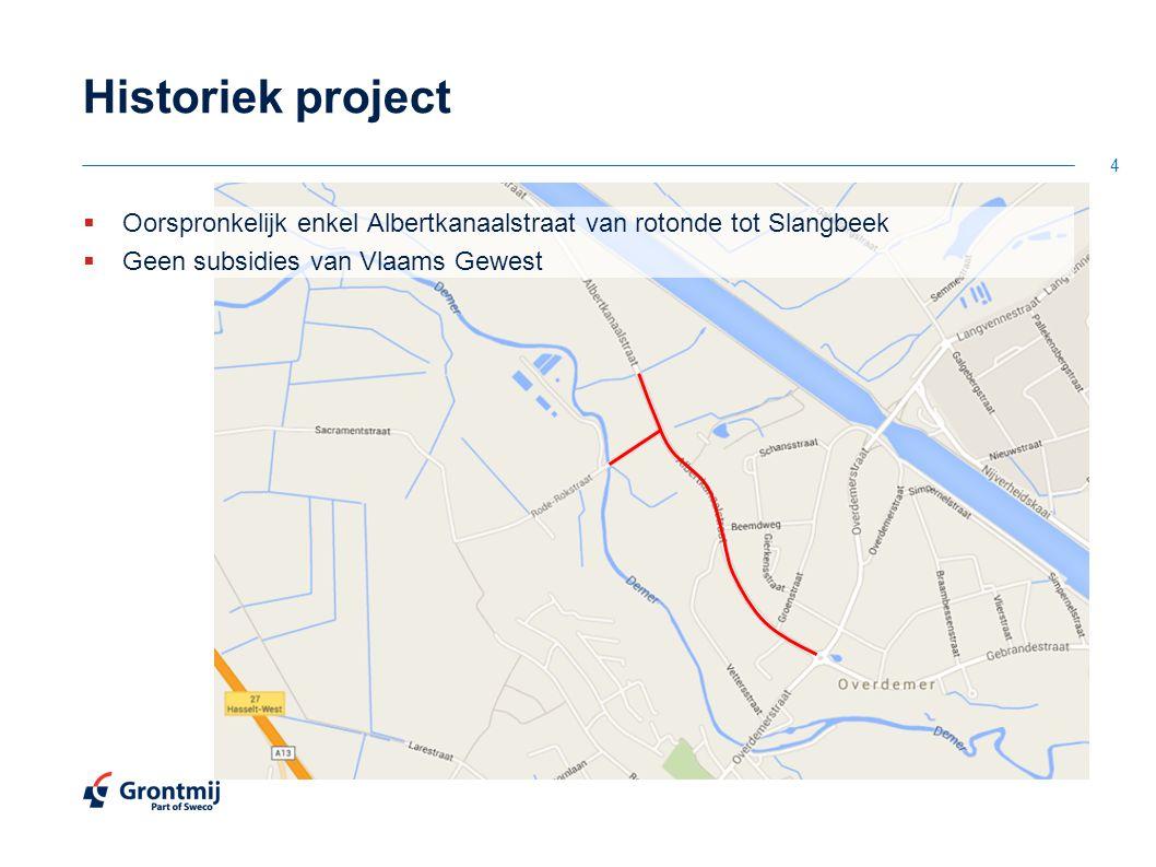 Historiek project  Oorspronkelijk enkel Albertkanaalstraat van rotonde tot Slangbeek  Geen subsidies van Vlaams Gewest 4