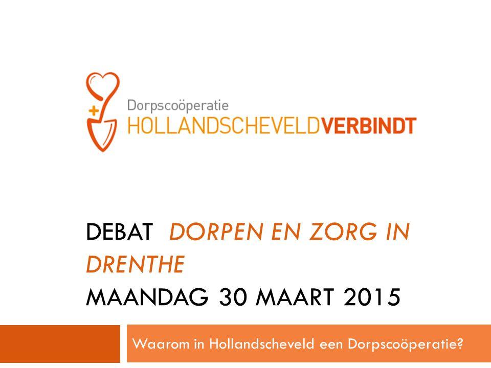 1 E LEDENVERGADERING DEBAT DORPEN EN ZORG IN DRENTHE MAANDAG 30 MAART 2015 Waarom in Hollandscheveld een Dorpscoöperatie?