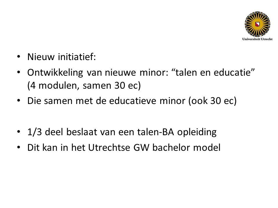 Nieuw initiatief: Ontwikkeling van nieuwe minor: talen en educatie (4 modulen, samen 30 ec) Die samen met de educatieve minor (ook 30 ec) 1/3 deel beslaat van een talen-BA opleiding Dit kan in het Utrechtse GW bachelor model