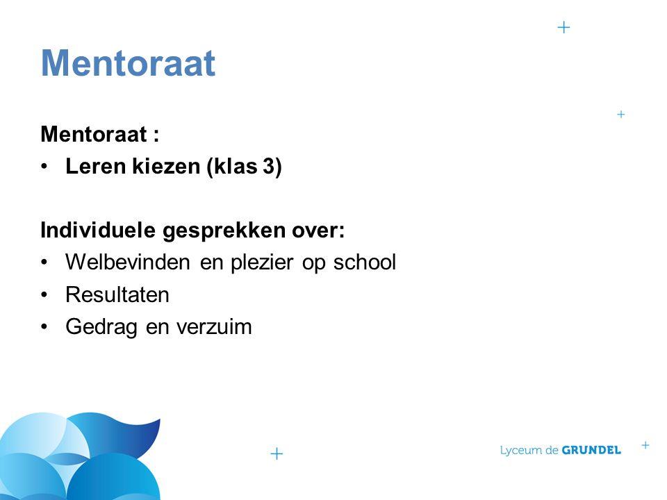 Mentoraat : Leren kiezen (klas 3) Individuele gesprekken over: Welbevinden en plezier op school Resultaten Gedrag en verzuim Mentoraat