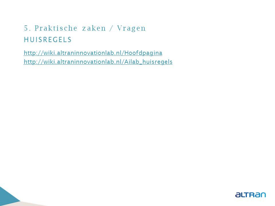 5. Praktische zaken / Vragen HUISREGELS http://wiki.altraninnovationlab.nl/Hoofdpagina http://wiki.altraninnovationlab.nl/Ailab_huisregels