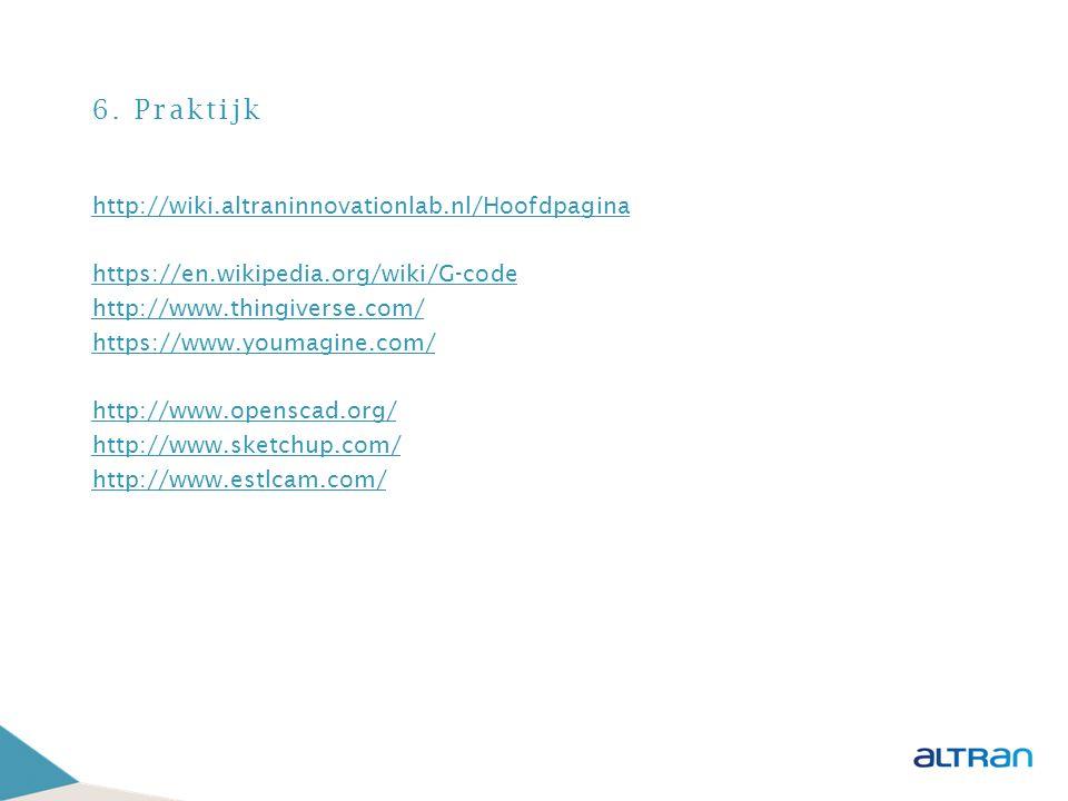 6. Praktijk http://wiki.altraninnovationlab.nl/Hoofdpagina https://en.wikipedia.org/wiki/G-code http://www.thingiverse.com/ https://www.youmagine.com/