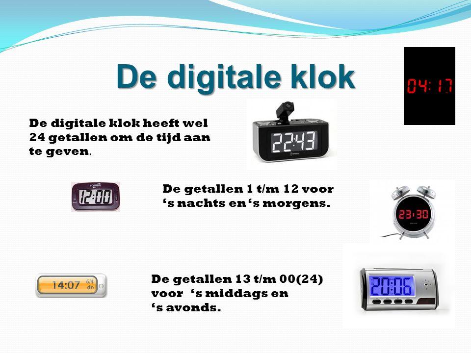 De digitale klok De digitale klok heeft wel 24 getallen om de tijd aan te geven. De getallen 13 t/m 00(24) voor 's middags en 's avonds. De getallen 1