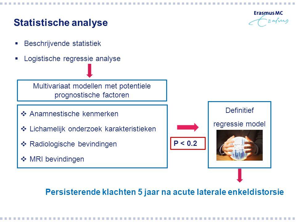 Statistische analyse  Beschrijvende statistiek  Logistische regressie analyse  Anamnestische kenmerken  Lichamelijk onderzoek karakteristieken  Radiologische bevindingen  MRI bevindingen Persisterende klachten 5 jaar na acute laterale enkeldistorsie Multivariaat modellen met potentiele prognostische factoren Definitief regressie model P < 0.2