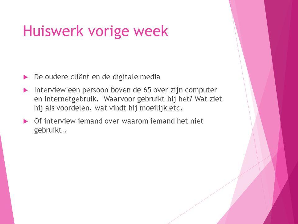 Huiswerk vorige week  De oudere cliënt en de digitale media  Interview een persoon boven de 65 over zijn computer en internetgebruik.