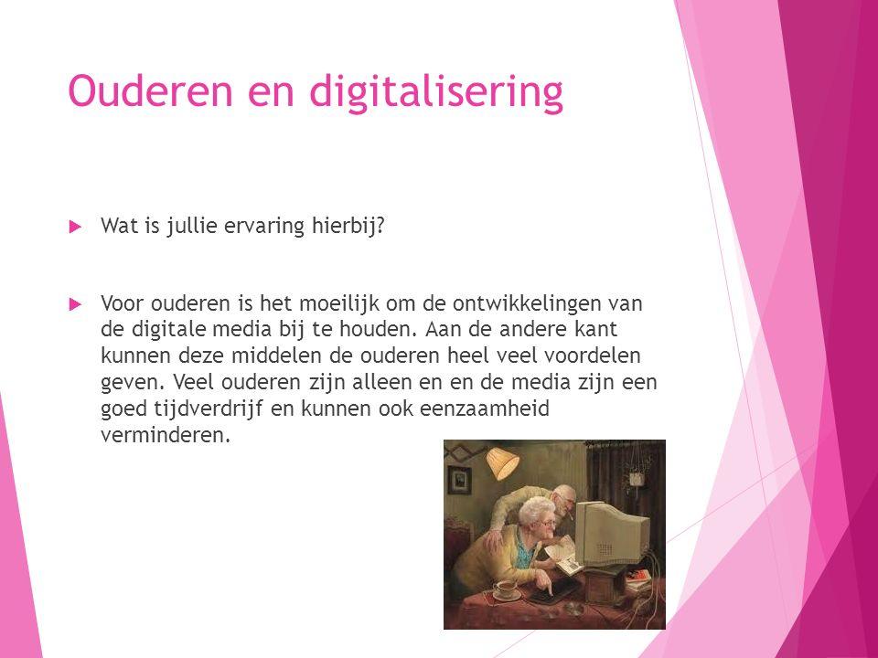 Ouderen en digitalisering  Wat is jullie ervaring hierbij?  Voor ouderen is het moeilijk om de ontwikkelingen van de digitale media bij te houden. A