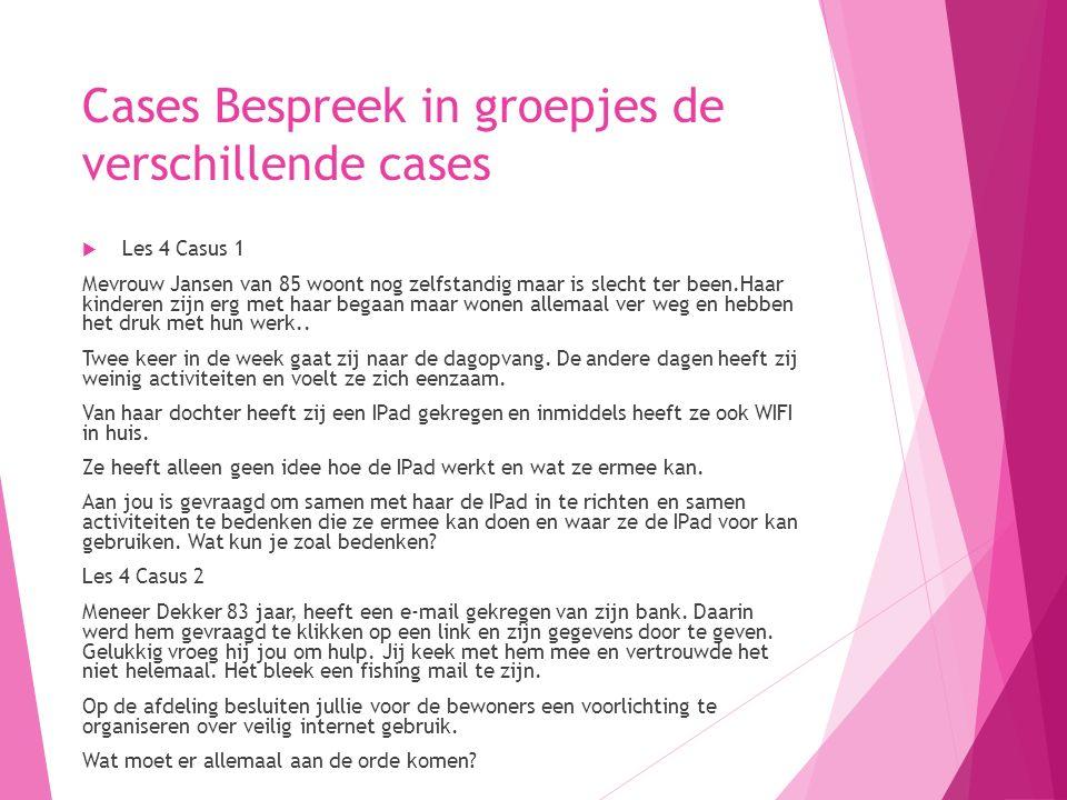 Cases Bespreek in groepjes de verschillende cases  Les 4 Casus 1 Mevrouw Jansen van 85 woont nog zelfstandig maar is slecht ter been.Haar kinderen zijn erg met haar begaan maar wonen allemaal ver weg en hebben het druk met hun werk..