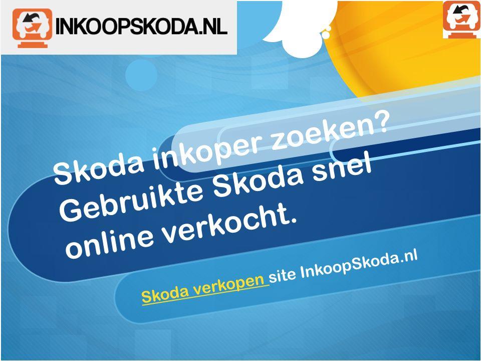 Skoda inkoper zoeken? Gebruikte Skoda snel online verkocht. Skoda verkopen Skoda verkopen site InkoopSkoda.nl