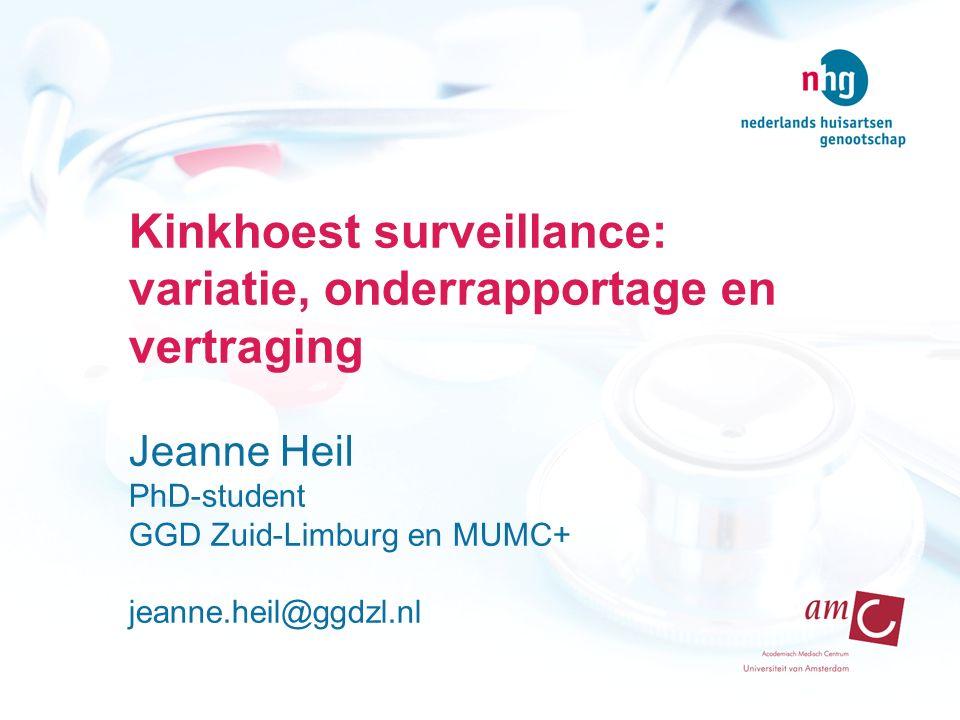 Kinkhoest surveillance: variatie, onderrapportage en vertraging Jeanne Heil PhD-student GGD Zuid-Limburg en MUMC+ jeanne.heil@ggdzl.nl