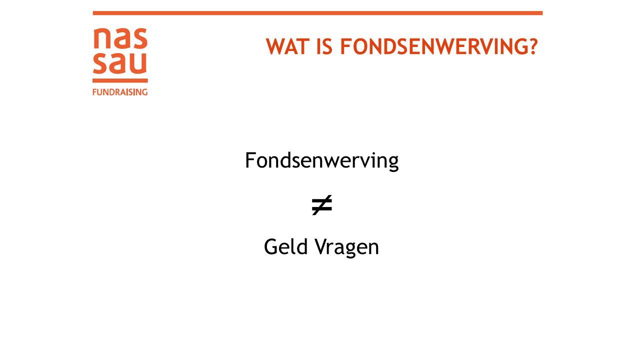 WAT IS FONDSENWERVING Fondsenwerving ≠ Geld Vragen