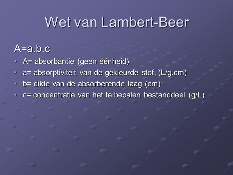Wet van Lambert-Beer A=a.b.c A= absorbantie (geen éénheid)A= absorbantie (geen éénheid) a= absorptiviteit van de gekleurde stof, (L/g.cm)a= absorptiviteit van de gekleurde stof, (L/g.cm) b= dikte van de absorberende laag (cm)b= dikte van de absorberende laag (cm) c= concentratie van het te bepalen bestanddeel (g/L)c= concentratie van het te bepalen bestanddeel (g/L)