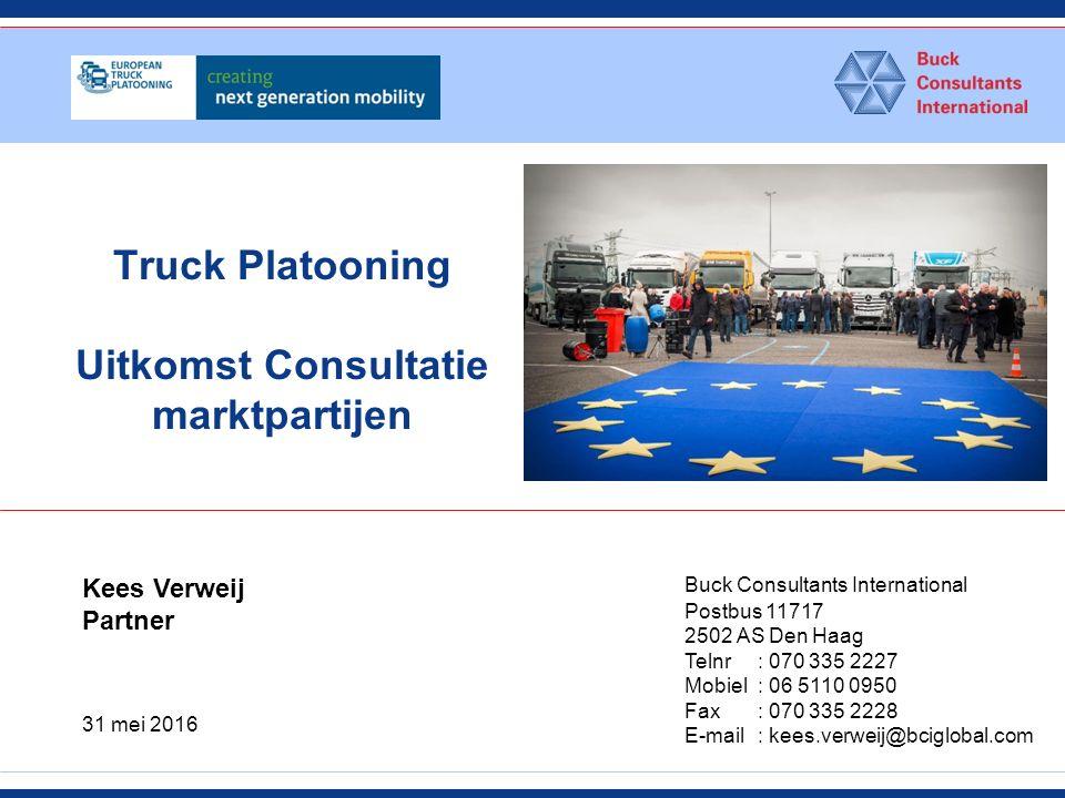 Truck Platooning Uitkomst Consultatie marktpartijen Buck Consultants International Postbus 11717 2502 AS Den Haag Telnr : 070 335 2227 Mobiel : 06 5110 0950 Fax: 070 335 2228 E-mail: kees.verweij@bciglobal.com Kees Verweij Partner 31 mei 2016