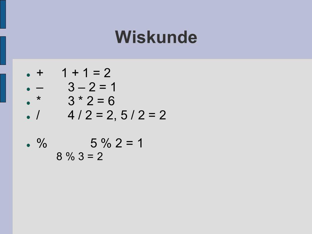 Wiskunde + 1 + 1 = 2 –3 – 2 = 1 *3 * 2 = 6 /4 / 2 = 2, 5 / 2 = 2 %5 % 2 = 1 8 % 3 = 2