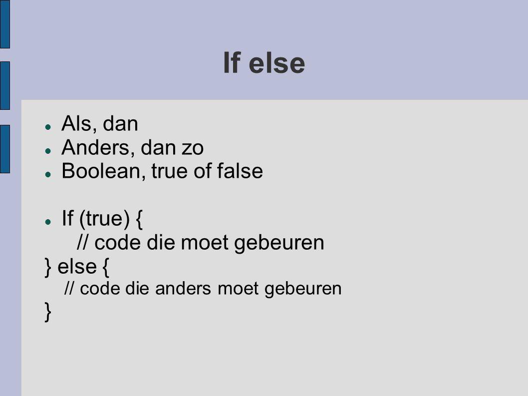 If else Als, dan Anders, dan zo Boolean, true of false If (true) { // code die moet gebeuren } else { // code die anders moet gebeuren }