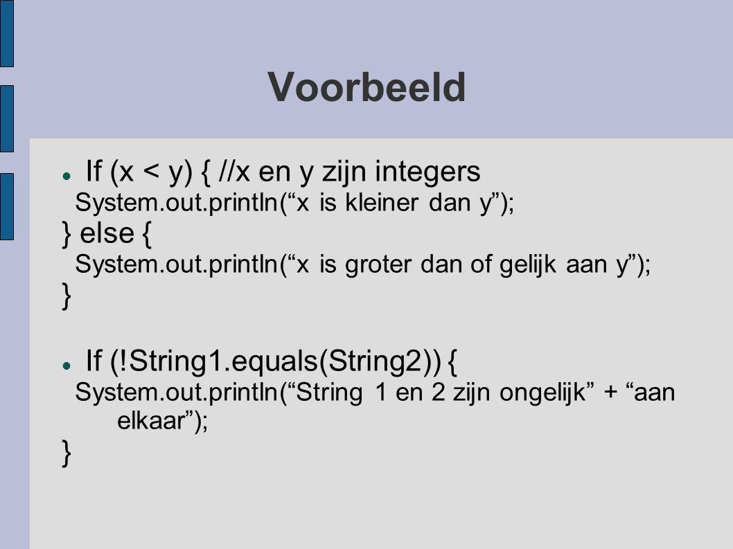 Voorbeeld If (x < y) { //x en y zijn integers System.out.println( x is kleiner dan y ); } else { System.out.println( x is groter dan of gelijk aan y ); } If (!String1.equals(String2)) { System.out.println( String 1 en 2 zijn ongelijk + aan elkaar ); }
